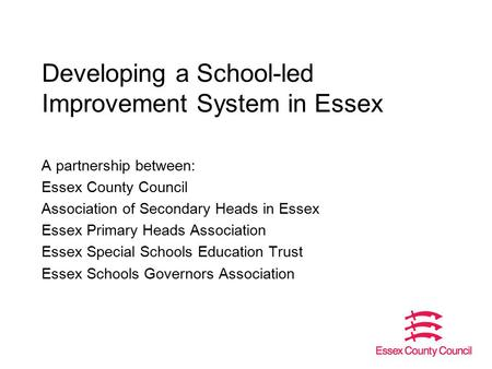 Developing a School-led Improvement System in Essex A partnership between: Essex County Council Association of Secondary Heads in Essex Essex Primary Heads.