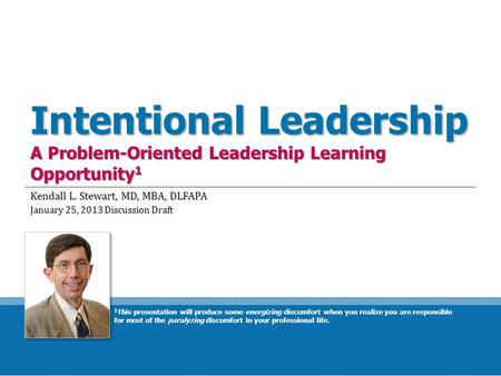 Intentional Leadership A Problem-Oriented Leadership Learning Opportunity 1 Kendall L. Stewart, MD, MBA, DLFAPA January 25, 2013 Discussion Draft 1 This.