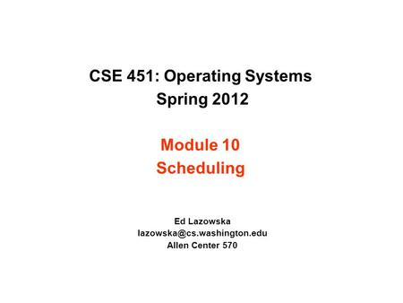 CSE 451: Operating Systems Spring 2012 Module 10 Scheduling Ed Lazowska Allen Center 570.