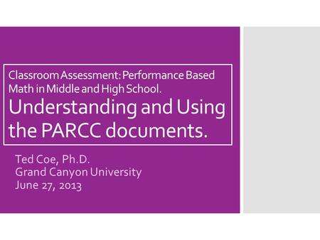 Classroom Assessment: Performance Based Math in Middle and High School. Understanding and Using the PARCC documents. Ted Coe, Ph.D. Grand Canyon University.