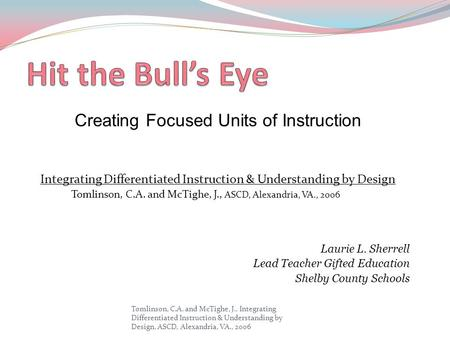 Creating Focused Units of Instruction Integrating Differentiated Instruction & Understanding by Design Tomlinson, C.A. and McTighe, J., ASCD, Alexandria,