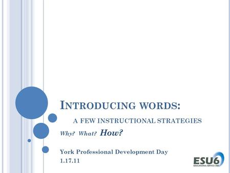 I NTRODUCING WORDS : A FEW INSTRUCTIONAL STRATEGIES Why? What? How? York Professional Development Day 1.17.11.