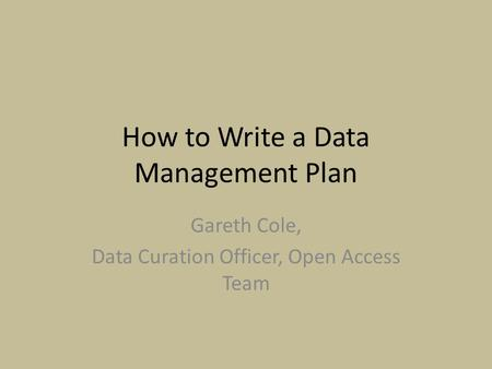 How to Write a Data Management Plan Gareth Cole, Data Curation Officer, Open Access Team.
