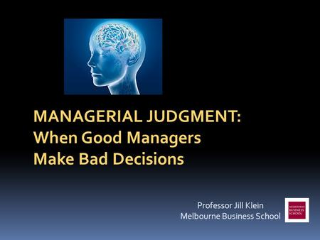 MANAGERIAL JUDGMENT: When Good Managers Make Bad Decisions Professor Jill Klein Melbourne Business School.