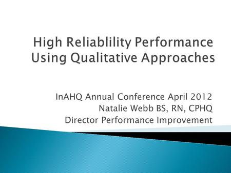 InAHQ Annual Conference April 2012 Natalie Webb BS, RN, CPHQ Director Performance Improvement.