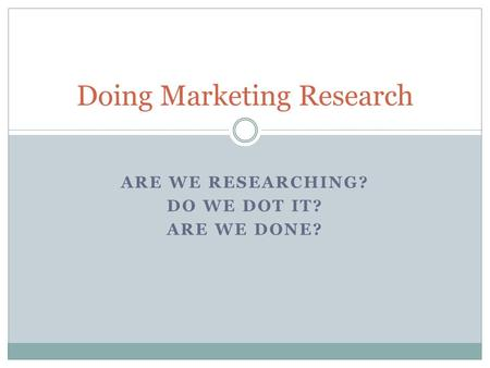 ARE WE RESEARCHING? DO WE DOT IT? ARE WE DONE? Doing Marketing Research.