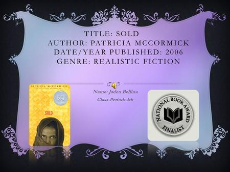 TITLE: SOLD AUTHOR: PATRICIA MCCORMICK DATE/YEAR PUBLISHED: 2006 GENRE: REALISTIC FICTION Name: Jaden Bellina Class Period: 4th.