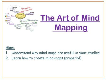 The Art of Mind Mapping Aims: 1.Understand why mind-maps are useful in your studies 2.Learn how to create mind-maps (properly!)