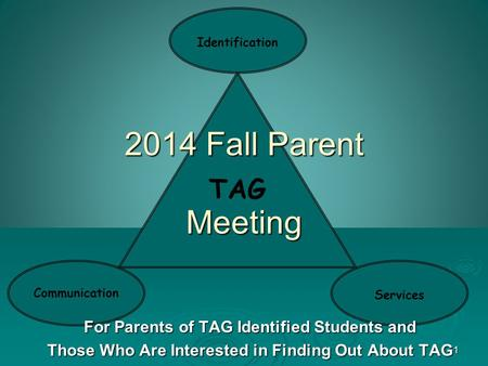 1 TAG Communication Identification Services 2014 Fall Parent Meeting For Parents of TAG Identified Students and Those Who Are Interested in Finding Out.
