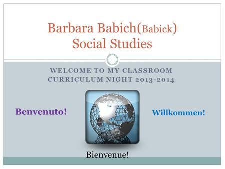 WELCOME TO MY CLASSROOM CURRICULUM NIGHT 2013-2014 Barbara Babich( Babick ) Social Studies Benvenuto! Willkommen! Bienvenue!