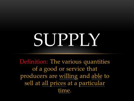 Definition: The various quantities of a good or service that producers are willing and able to sell at all prices at a particular time. SUPPLY.
