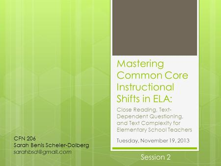 Mastering Common Core Instructional Shifts in ELA: Tuesday, November 19, 2013 CFN 206 Sarah Benis Scheier-Dolberg Close Reading, Text-