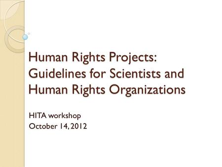 Human Rights Projects: Guidelines for Scientists and Human Rights Organizations HITA workshop October 14, 2012.