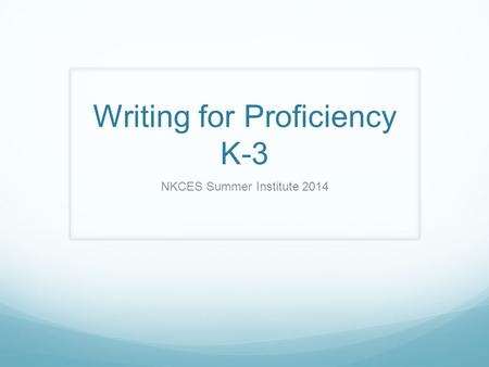 Writing for Proficiency K-3 NKCES Summer Institute 2014.