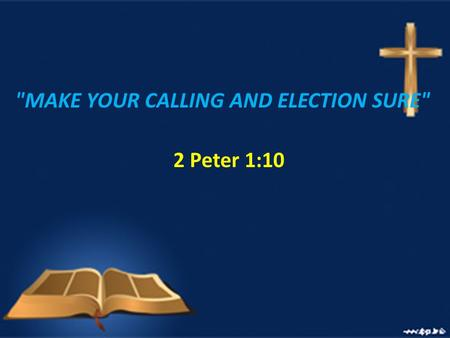MAKE YOUR CALLING AND ELECTION SURE 2 Peter 1:10.