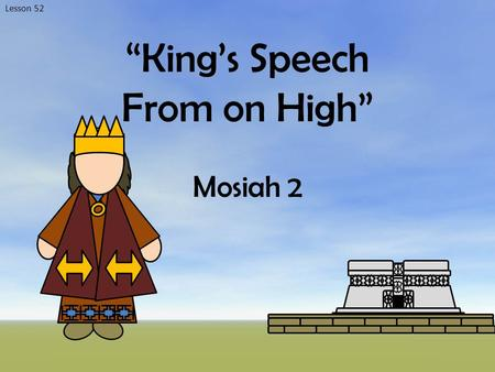 "Lesson 52 ""King's Speech From on High"" Mosiah 2. The Gathering Who gathered? Where did they gather? What did they bring? Why did they gather? Mosiah 2:1-6."