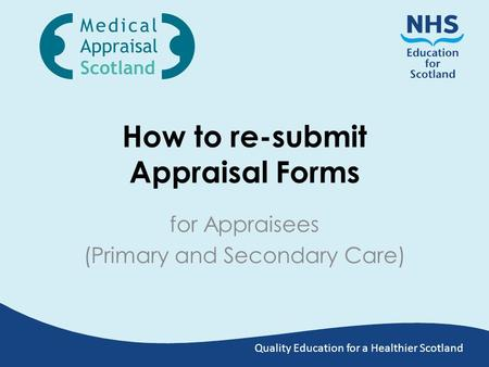 Quality Education for a Healthier Scotland How to re-submit Appraisal Forms for Appraisees (Primary and Secondary Care)