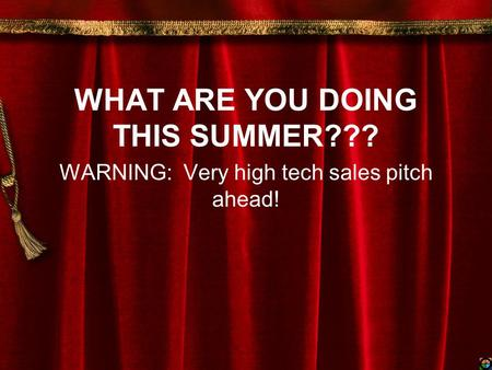 WHAT ARE YOU DOING THIS SUMMER??? WARNING: Very high tech sales pitch ahead!