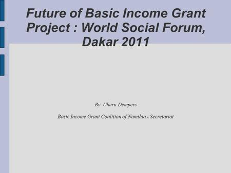 Future of Basic Income Grant Project : World Social Forum, Dakar 2011 By Uhuru Dempers Basic Income Grant Coalition of Namibia - Secretariat.