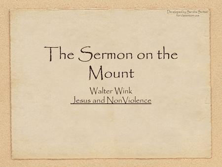 The Sermon on the Mount Walter Wink Jesus and NonViolence Developed by Sandra Switzer for classroom use.