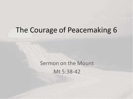 The Courage of Peacemaking 6 Sermon on the Mount Mt 5:38-42.