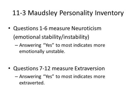 "11-3 Maudsley Personality Inventory Questions 1-6 measure Neuroticism (emotional stability/instability) – Answering ""Yes"" to most indicates more emotionally."