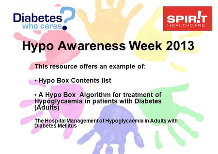 Hypo Awareness Week 2013 This resource offers an example of: Hypo Box Contents list A Hypo Box Algorithm for treatment of Hypoglycaemia in patients with.