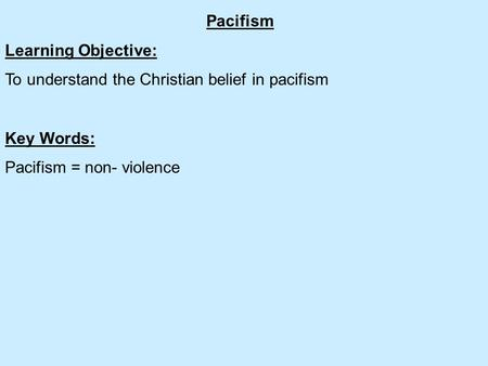 Pacifism Learning Objective: To understand the Christian belief in pacifism Key Words: Pacifism = non- violence.