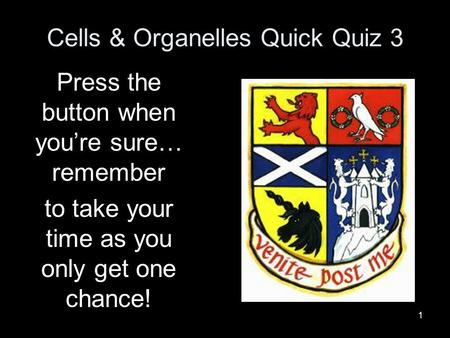 1 Cells & Organelles Quick Quiz 3 Press the button when you're sure… remember to take your time as you only get one chance!