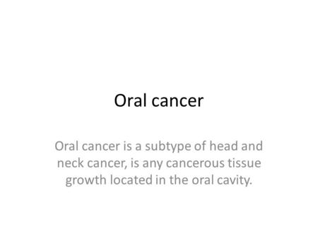 Oral cancer Oral cancer is a subtype of head and neck cancer, is any cancerous tissue growth located in the oral cavity.