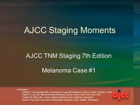 AJCC Staging Moments AJCC TNM Staging 7th Edition Melanoma Case #1 Contributors: Jeffrey E. Gershenwald, MD University of Texas MD Anderson Cancer Center,