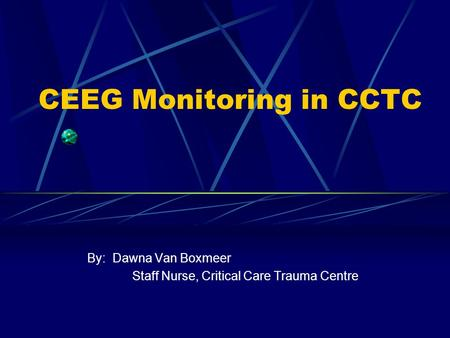 CEEG Monitoring in CCTC By: Dawna Van Boxmeer Staff Nurse, Critical Care Trauma Centre.