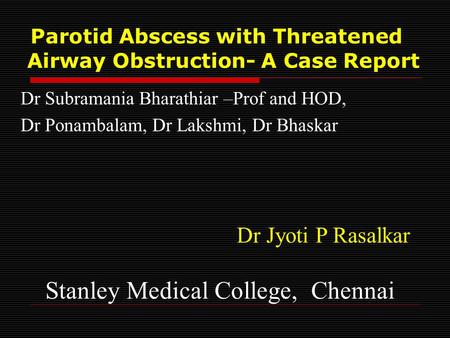 Parotid Abscess with Threatened Airway Obstruction- A Case Report Dr Subramania Bharathiar –Prof and HOD, Dr Ponambalam, Dr Lakshmi, Dr Bhaskar Dr Jyoti.