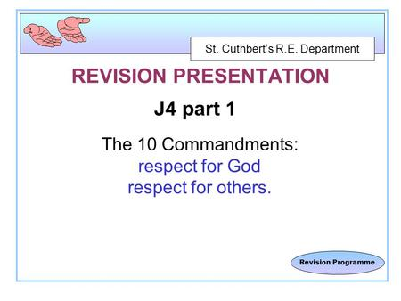 St. Cuthbert's R.E. Department Revision Programme REVISION PRESENTATION J4 part 1 The 10 Commandments: respect for God respect for others.