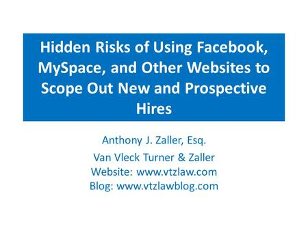 Hidden Risks of Using Facebook, MySpace, and Other Websites to Scope Out New and Prospective Hires Anthony J. Zaller, Esq. Van Vleck Turner & Zaller Website: