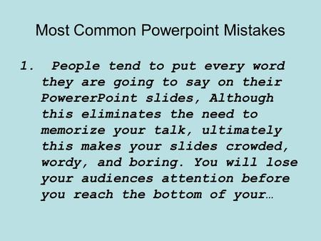Most Common Powerpoint Mistakes 1.People tend to put every word they are going to say on their PowererPoint slides, Although this eliminates the need to.
