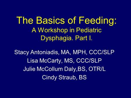 The Basics of Feeding: A Workshop in Pediatric Dysphagia. Part I. Stacy Antoniadis, MA, MPH, CCC/SLP Lisa McCarty, MS, CCC/SLP Julie McCollum Daly,BS,
