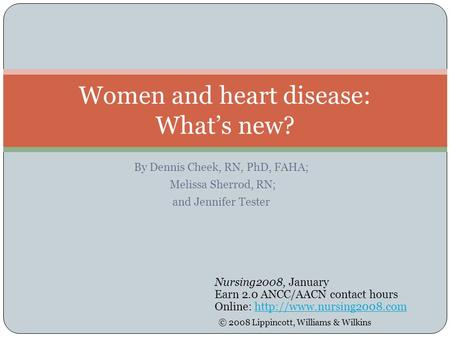By Dennis Cheek, RN, PhD, FAHA; Melissa Sherrod, RN; and Jennifer Tester Women and heart disease: What's new? Nursing2008, January Earn 2.0 ANCC/AACN contact.