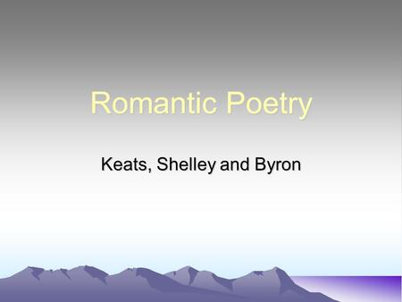 Romantic Poetry Keats, Shelley and Byron. The Big Six William Blake (1757- 1827) Willliam Wordsworth(1770- 1850) Samuel Taylor Coleridge (1772-1834) John.