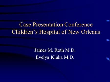 Case Presentation Conference Children's Hospital of New Orleans James M. Roth M.D. Evelyn Kluka M.D.