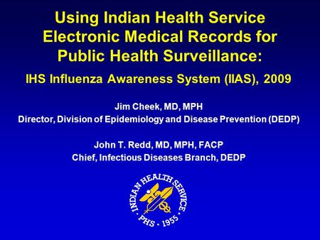 Using Indian Health Service Electronic Medical Records for Public Health Surveillance: IHS Influenza Awareness System (IIAS), 2009 Jim Cheek, MD, MPH Director,