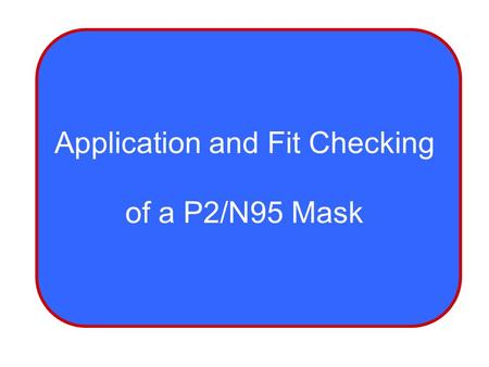 Application and Fit Checking of a P2/N95 Mask. OBJECTIVES Gain skills to effectively don a P2/N95 mask Techniques to ensure a correct fit check of the.