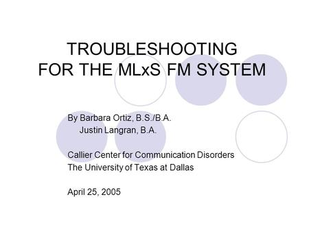 TROUBLESHOOTING FOR THE MLxS FM SYSTEM By Barbara Ortiz, B.S./B.A. Justin Langran, B.A. Callier Center for Communication Disorders The University of Texas.