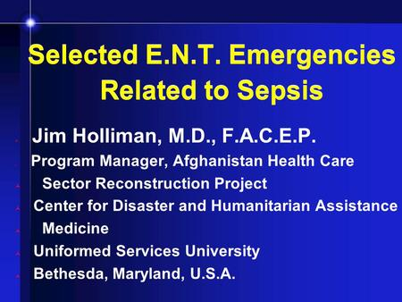 Selected E.N.T. Emergencies Related to Sepsis Jim Holliman, M.D., F.A.C.E.P. Program Manager, Afghanistan Health Care Sector Reconstruction Project Center.