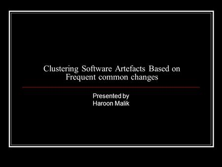 Clustering Software Artefacts Based on Frequent common changes Presented by Haroon Malik.