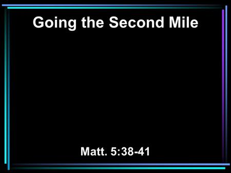 Going the Second Mile Matt. 5:38-41. 38 You have heard that it was said, 'An eye for an eye and a tooth for a tooth.' 39 But I tell you not to resist.