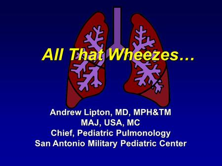 All That Wheezes… Andrew Lipton, MD, MPH&TM MAJ, USA, MC Chief, Pediatric Pulmonology San Antonio Military Pediatric Center.