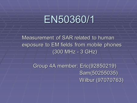 EN50360/1 Measurement of SAR related to human exposure to EM fields from mobile phones (300 MHz - 3 GHz) Group 4A member: Eric(92850219) Sam(50255035)