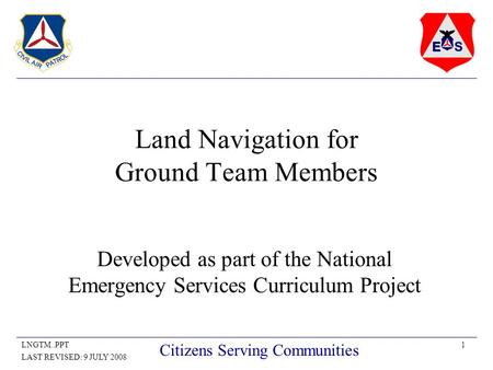 1LNGTM..PPT LAST REVISED: 9 JULY 2008 Citizens Serving Communities Land Navigation for Ground Team Members Developed as part of the National Emergency.