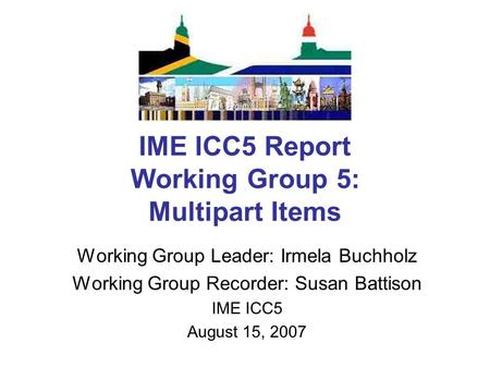 IME ICC5 Report Working Group 5: Multipart Items Working Group Leader: Irmela Buchholz Working Group Recorder: Susan Battison IME ICC5 August 15, 2007.